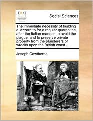 The immediate necessity of building a lazzaretto for a regular quarantine, after the Italian manner, to avoid the plague, and to preserve private property from the plunderers of wrecks upon the British coast ... - Joseph Cawthorne