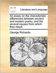 An essay on the characteristic differences between ancient and modern poetry, and the several causes from which they result. - George Richards