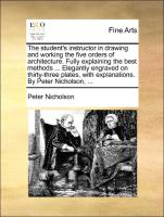 The student's instructor in drawing and working the five orders of architecture. Fully explaining the best methods ... Elegantly engraved on thirty-three plates, with explanations. By Peter Nicholson, ...