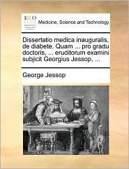 Dissertatio medica inauguralis, de diabete. Quam. pro gradu doctoris, . eruditorum examini subjicit Georgius Jessop, . - George Jessop