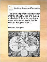The great importance and proper method of cultivating and curing rhubarb in Britain, for medicinal uses, with an appendix, by Sir William Fordyce, M.D. ...