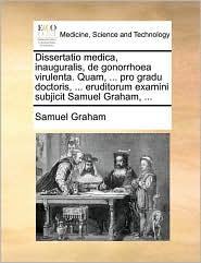 Dissertatio medica, inauguralis, de gonorrhoea virulenta. Quam, ... pro gradu doctoris, ... eruditorum examini subjicit Samuel Graham, ...