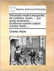 Dissertatio medica inauguralis, de nutritione. Quam, ... pro gradu doctoratus, ... eruditorum examini subjicit Carolus Wade, ... - Charles Wade