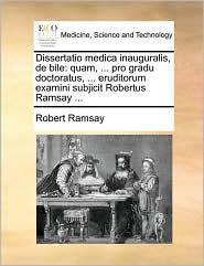 Dissertatio medica inauguralis, de bile: quam, ... pro gradu doctoratus, ... eruditorum examini subjicit Robertus Ramsay ... - Robert Ramsay