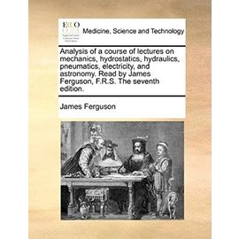 Analysis of a course of lectures on mechanics, hydrostatics, hydraulics, pneumatics, electricity, and astronomy. Read by James Ferguson, F.R.S. The seventh edition. - Unknown