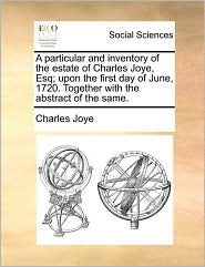 A particular and inventory of the estate of Charles Joye, Esq; upon the first day of June, 1720. Together with the abstract of the same. - Charles Joye