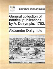 General Collection of Nautical Publications by A. Dalrymple. 1783. - Dalrymple, Alexander