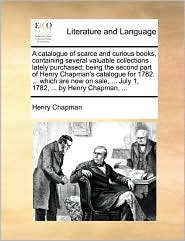 A catalogue of scarce and curious books, containing several valuable collections lately purchased; being the second part of Henry Chapman's catalogue for 1782. ... which are now on sale, ... July 1, 1782, ... by Henry Chapman, ...