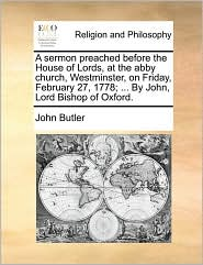A sermon preached before the House of Lords, at the abby church, Westminster, on Friday, February 27, 1778; ... By John, Lord Bishop of Oxford. - John Butler