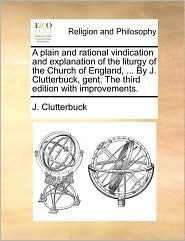 A plain and rational vindication and explanation of the liturgy of the Church of England, ... By J. Clutterbuck, gent. The third edition with improvements. - J. Clutterbuck