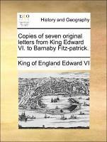 Copies of seven original letters from King Edward VI. to Barnaby Fitz-patrick. - Edward VI, King of England