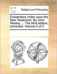 Explanatory notes upon the New Testament. By John Wesley, ... The third edition, corrected. Volume 2 of 3