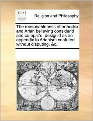 The reasonableness of orthodox and Arian believing consider'd and compar'd: design'd as an appendix to Arianism confuted without disputing, &c.