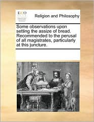 Some observations upon setting the assize of bread. Recommended to the perusal of all magistrates, particularly at this juncture. - See Notes Multiple Contributors