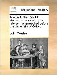 A letter to the Rev. Mr. Horne: occasioned by his late sermon preached before the University of Oxford. - John Wesley