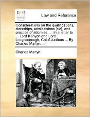 Considerations on the qualifications, clerkships, admissisions [sic], and practice of attornies. ... In a letter to ... Lord Kenyon and Lord Loughborough, Chief Justices ... By Charles Martyn, ...