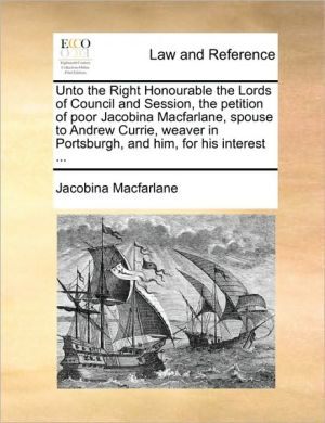 Unto the Right Honourable the Lords of Council and Session, the petition of poor Jacobina Macfarlane, spouse to Andrew Currie, weaver in Portsburgh, and him, for his interest.