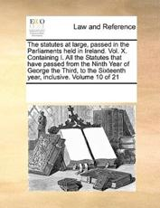 The Statutes at Large, Passed in the Parliaments Held in Ireland. Vol. X. Containing I. All the Statutes That Have Passed from the Ninth Year of George the Third, to the Sixteenth Year, Inclusive. Volume 10 of 21 - Multiple Contributors, See Notes Multiple Contributors