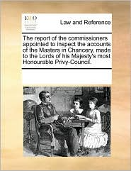 The report of the commissioners appointed to inspect the accounts of the Masters in Chancery, made to the Lords of his Majesty's most Honourable Privy-Council.