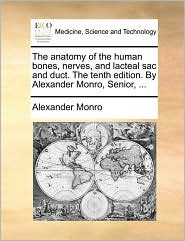 The Anatomy of the Human Bones, Nerves, and Lacteal Sac and Duct. the Tenth Edition. by Alexander Monro, Senior, ...