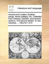 Ancient and Modern Scottish Songs, Heroic Ballads, Etc. Collected from Memory, Tradition, and Ancient Authors. the Second Edition. - Multiple Contributors