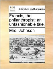 Francis, the philanthropist: an unfashionable tale. - Mrs. Johnson