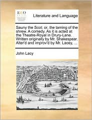 Sauny the Scot: or, the taming of the shrew. A comedy. As it is acted at the Theatre-Royal in Drury-Lane. Written originally by Mr. Shakespear. Alter'd and improv'd by Mr. Lacey, ... - John Lacy