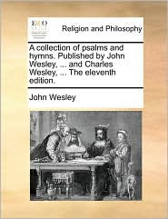 A Collection Of Psalms And Hymns. Published By John Wesley, ... And Charles Wesley, ... The Eleventh Edition.