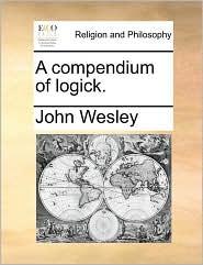 A compendium of logick. - John Wesley
