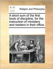 A Short Sum Of The First Book Of Discipline, For The Instruction Of Ministers And Readers In Their Office.