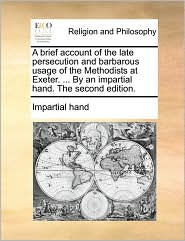 A Brief Account of the Late Persecution and Barbarous Usage of the Methodists at Exeter. ... by an Impartial Hand. the Second Edition.