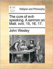 The Cure of Evil-Speaking. a Sermon on Matt. XVIII. 15, 16, 17.