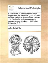 A   Brief View of the Mistakes about Happiness, Or, the Chief Good of Man; With Proper Directions and Redresses ... for the Effect - Edwards, John
