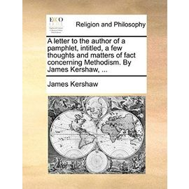 A Letter to the Author of a Pamphlet, Intitled, a Few Thoughts and Matters of Fact Concerning Methodism. by James Kershaw, ... - James Kershaw