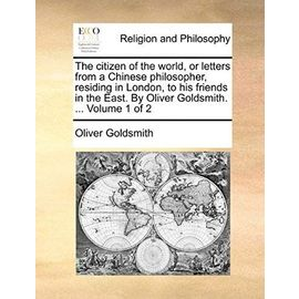 The Citizen of the World, or Letters from a Chinese Philosopher, Residing in London, to His Friends in the East. by Oliver Goldsmith. ... Volume 1 of - Oliver Goldsmith