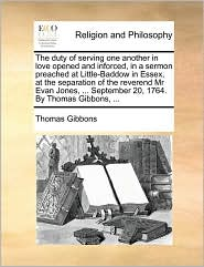The duty of serving one another in love opened and inforced, in a sermon preached at Little-Baddow in Essex, at the separation of the reverend Mr Evan Jones, . September 20, 1764. By Thomas Gibbons, . - Thomas Gibbons