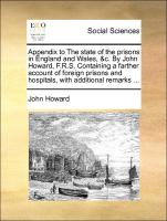 Appendix To The State Of The Prisons In England And Wales, &c. By John Howard, F.r.s. Containing A Farther Account Of Foreign Pris