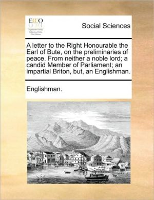 A letter to the Right Honourable the Earl of Bute, on the preliminaries of peace. From neither a noble lord; a candid Member of Parliament; an impartial Briton, but, an Englishman. - Englishman.