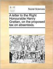 A Letter to the Right Honourable Henry Grattan, on the Proposed Tax on Absentees.