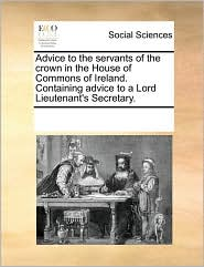 Advice to the servants of the crown in the House of Commons of Ireland. Containing advice to a Lord Lieutenant's Secretary. - See Notes Multiple Contributors