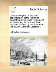 Candid thoughts on the late application of some Protestant dissenting ministers to Parliament, for abolishing the subscription required of them by the Toleration Act. By an Orthodox Dissenter. - Orthodox Dissenter.
