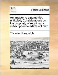 An answer to a pamphlet, entituled, Considerations on the propriety of requiring a subscription to articles of faith. - Thomas Randolph