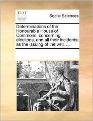 Determinations of the Honourable House of Commons, concerning elections, and all their incidents; as the issuing of the writ, ... - See Notes Multiple Contributors