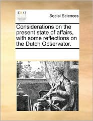 Considerations on the present state of affairs, with some reflections on the Dutch Observator. - See Notes Multiple Contributors