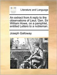 An extract from A reply to the observations of Lieut. Gen. Sir William Howe, on a pamphlet, entitled Letters to a nobleman. - Joseph Galloway