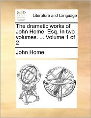 The dramatic works of John Home, Esq. In two volumes. ... Volume 1 of 2 - John Home