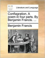 Conflagration. A poem in four parts. By Benjamin Francis. ... - Benjamin Francis