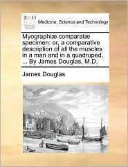 Myographi comparat specimen: or, a comparative description of all the muscles in a man and in a quadruped. ... By James Douglas, M.D. - James Douglas