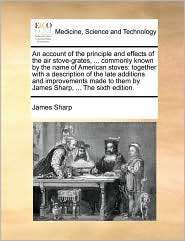 An account of the principle and effects of the air stove-grates, ... commonly known by the name of American stoves: together with a description of the late additions and improvements made to them by James Sharp, ... The sixth edition.