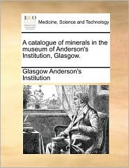 A catalogue of minerals in the museum of Anderson's Institution, Glasgow.